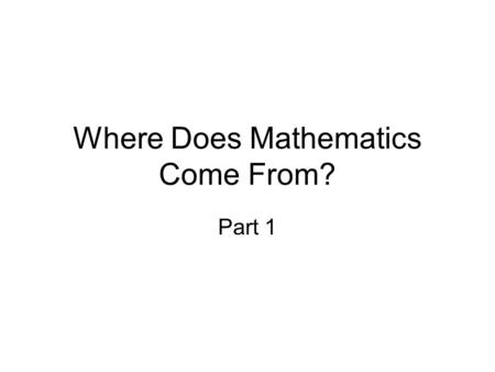 Where Does Mathematics Come From? Part 1. Sources: What Counts: How Every Brain is Hardwired for Math by Brian Butterworth The Number Sense: How the Mind.