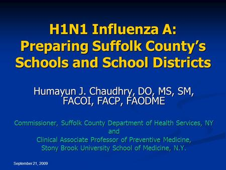 September 21, 2009 H1N1 Influenza A: Preparing Suffolk County's Schools and School Districts Humayun J. Chaudhry, DO, MS, SM, FACOI, FACP, FAODME Commissioner,