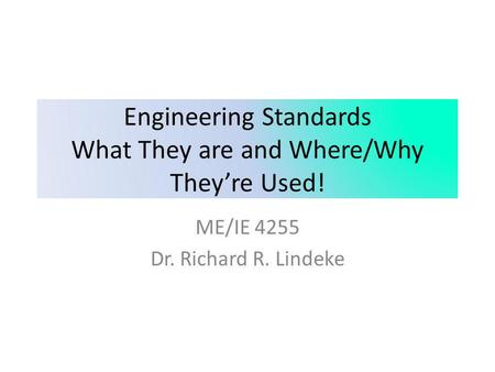 Engineering Standards What They are and Where/Why They're Used! ME/IE 4255 Dr. Richard R. Lindeke.