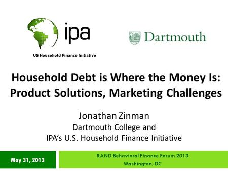 May 31, 2013 Household Debt is Where the Money Is: Product Solutions, Marketing Challenges Jonathan Zinman Dartmouth College and IPA's U.S. Household Finance.