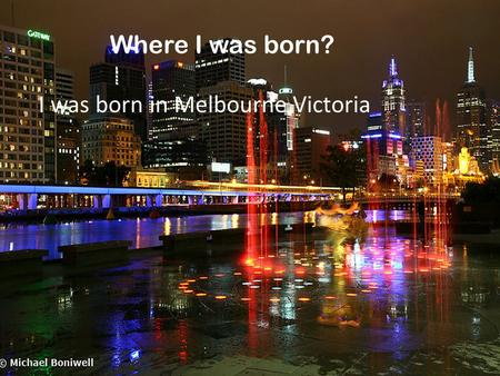 By Lenny. Where I was born? I was born in Melbourne Victoria.
