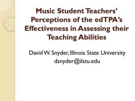 Music Student Teachers' Perceptions of the edTPA's Effectiveness in Assessing their Teaching Abilities David W. Snyder, Illinois State University