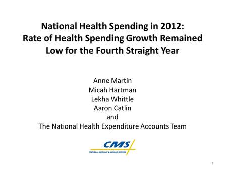 National Health Spending in 2012: Rate of Health Spending Growth Remained Low for the Fourth Straight Year Anne Martin Micah Hartman Lekha Whittle Aaron.