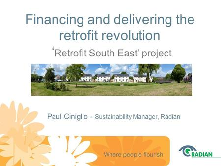 Financing and delivering the retrofit revolution ' Retrofit South East' project Paul Ciniglio - Sustainability Manager, Radian.
