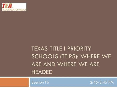 TEXAS TITLE I PRIORITY SCHOOLS (TTIPS): WHERE WE ARE AND WHERE WE ARE HEADED Session 162:45-3:45 PM.