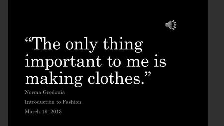 """The only thing important to me is making clothes."""