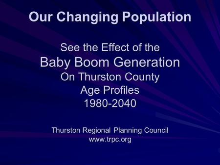 Our Changing Population See the Effect of the Baby Boom Generation On Thurston County Age Profiles 1980-2040 Thurston Regional Planning Council www.trpc.org.