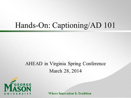 Where Innovation Is Tradition Hands-On: Captioning/AD 101 AHEAD in Virginia Spring Conference March 28, 2014.