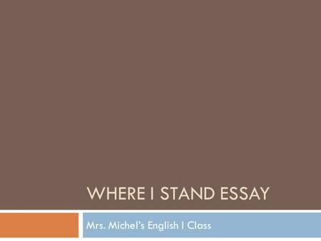 WHERE I STAND ESSAY Mrs. Michel's English I Class.
