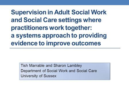 Supervision in Adult Social Work and Social Care settings where practitioners work together: a systems approach to providing evidence to improve outcomes.