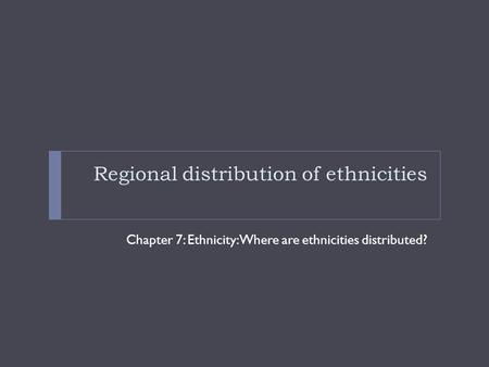 Regional distribution of ethnicities Chapter 7: Ethnicity: Where are ethnicities distributed?