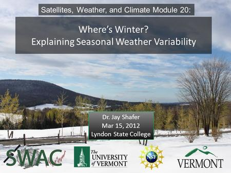 Where's Winter? Explaining Seasonal Weather Variability Satellites, Weather, and Climate Module 20: Dr. Jay Shafer Mar 15, 2012 Lyndon State College 1.