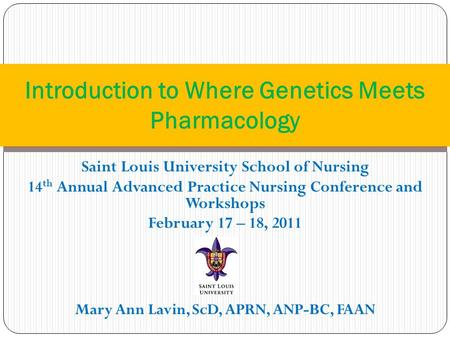 Saint Louis University School of Nursing 14 th Annual Advanced Practice Nursing Conference and Workshops February 17 – 18, 2011 Mary Ann Lavin, ScD, APRN,
