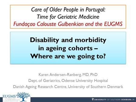 Disability and morbidity in ageing cohorts – Where are we going to? Karen Andersen-Ranberg, MD, PhD Dept. of Geriatrics, Odense University Hospital Danish.