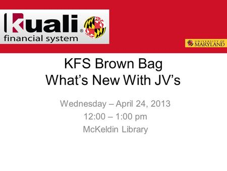 KFS Brown Bag What's New With JV's Wednesday – April 24, 2013 12:00 – 1:00 pm McKeldin Library.