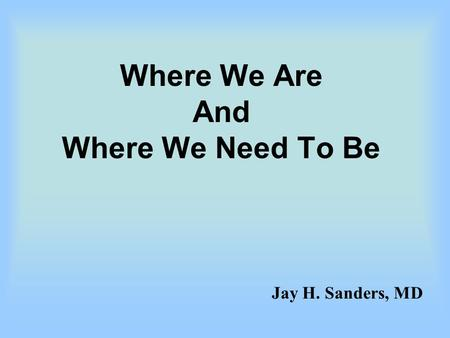 Where We Are And Where We Need To Be Jay H. Sanders, MD.