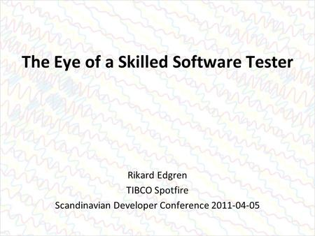 The Eye of a Skilled Software Tester Rikard Edgren TIBCO Spotfire Scandinavian Developer Conference 2011-04-05.