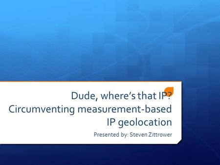 Dude, where's that IP? Circumventing measurement-based IP geolocation Presented by: Steven Zittrower.