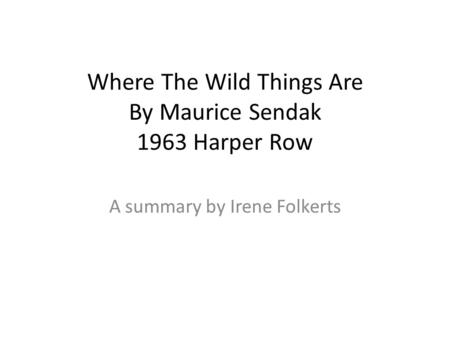 Where The Wild Things Are By Maurice Sendak 1963 Harper Row A summary by Irene Folkerts.