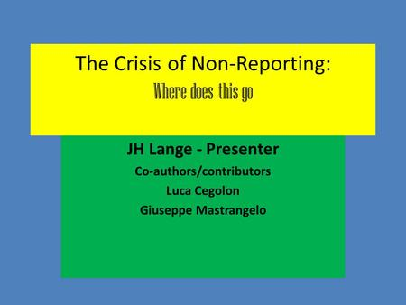 The Crisis of Non-Reporting: Where does this go JH Lange - Presenter Co-authors/contributors Luca Cegolon Giuseppe Mastrangelo.