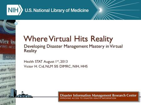 Where Virtual Hits Reality Developing Disaster Management Mastery in Virtual Reality Health STAT August 1 st, 2013 Victor H. Cid, NLM SIS DIMRC, NIH, HHS.