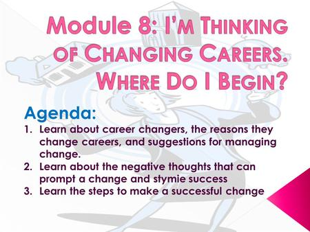 Agenda: 1.Learn about career changers, the reasons they change careers, and suggestions for managing change. 2.Learn about the negative thoughts that can.