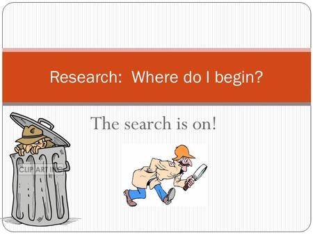 The search is on! Research: Where do I begin?. I have a topic!! Finding a topic that you like is the first step. Right now, it's pretty general, so your.