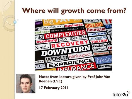 Where will growth come from? Notes from lecture given by Prof John Van Reenen (LSE) 17 February 2011.
