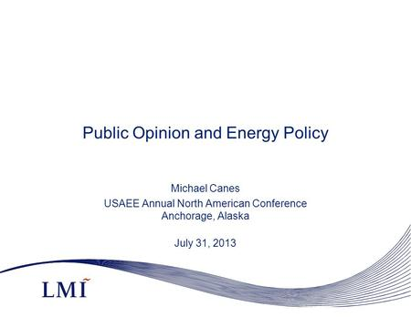 Public Opinion and Energy Policy Michael Canes USAEE Annual North American Conference Anchorage, Alaska July 31, 2013.
