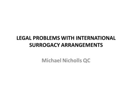 LEGAL PROBLEMS WITH INTERNATIONAL SURROGACY ARRANGEMENTS Michael Nicholls QC.