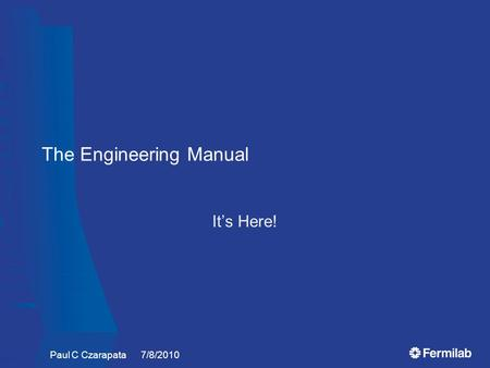 The Engineering Manual It's Here! Paul C Czarapata 7/8/2010.