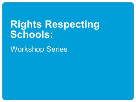 Rights Respecting Schools: Workshop Series. Workshop 1 Children's Rights and Education.