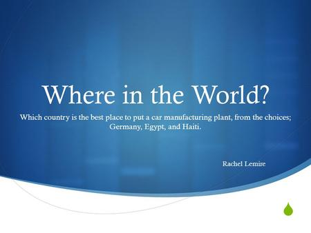  Where in the World? Which country is the best place to put a car manufacturing plant, from the choices; Germany, Egypt, and Haiti. Rachel Lemire.