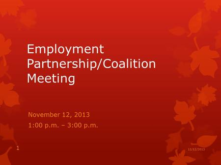 Employment Partnership/Coalition Meeting November 12, 2013 1:00 p.m. – 3:00 p.m. 1 11/12/2013.