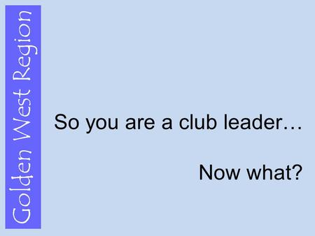 Golden West Region So you are a club leader… Now what?
