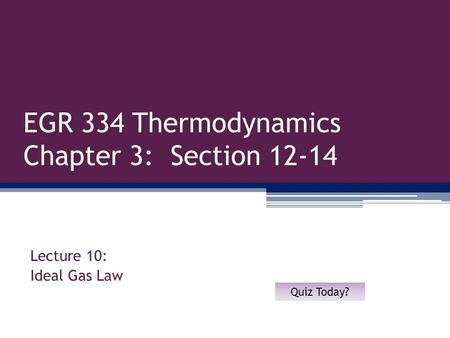 EGR 334 Thermodynamics Chapter 3: Section 12-14 Lecture 10: Ideal Gas Law Quiz Today?