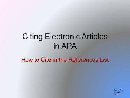 Citing Electronic Articles in APA How to Cite in the References List Jule L. Kind ©2010, 2013.