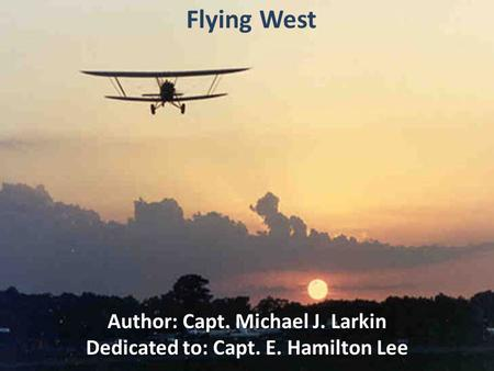 Flying West Author: Capt. Michael J. Larkin Dedicated to: Capt. E. Hamilton Lee.