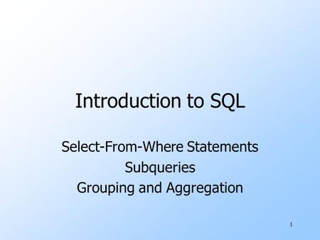1 Introduction to SQL Select-From-Where Statements Subqueries Grouping and Aggregation.