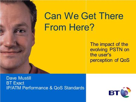 Can We Get There From Here? The impact of the evolving PSTN on the user's perception of QoS Dave Mustill BT Exact IP/ATM Performance & QoS Standards.