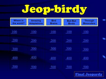 Jeop-birdy Jeop-birdy Where in the world? Amazing Adaptations Bird Brains Bye-Bye Birdie Through Binoculars 100 200 300 400 500 100 200 300 400 500 Final.