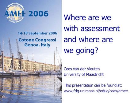 Where are we with assessment and where are we going? Cees van der Vleuten University of Maastricht This presentation can be found at: www.fdg.unimaas.nl/educ/cees/amee.
