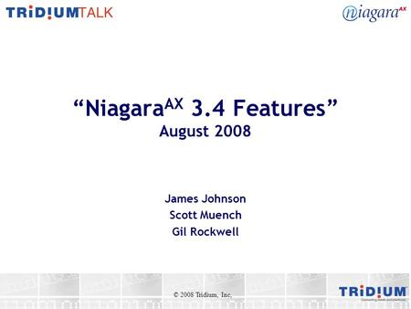 """Niagara AX 3.4 Features"" August 2008 James Johnson Scott Muench Gil Rockwell © 2008 Tridium, Inc,"