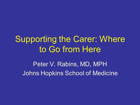 Supporting the Carer: Where to Go from Here Peter V. Rabins, MD, MPH Johns Hopkins School of Medicine.