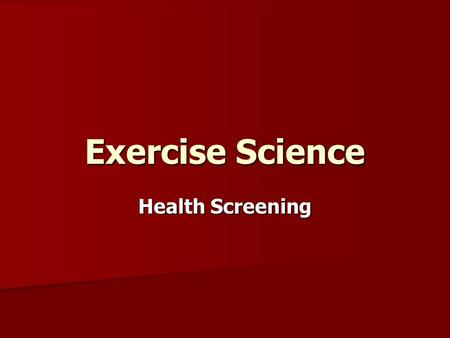 Exercise Science Health Screening. Health Screening … Why? –Determines Activity Readiness –Identifies Risk –Identifies contraindications –Identifies personal.