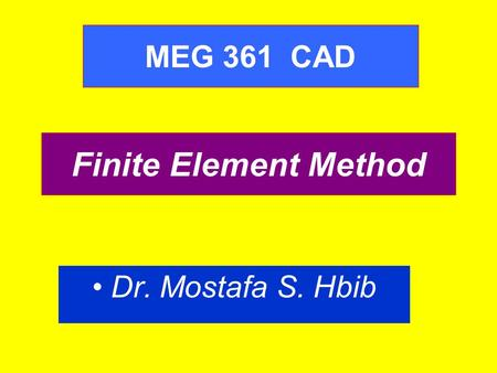 MEG 361 CAD Finite Element Method Dr. Mostafa S. Hbib.