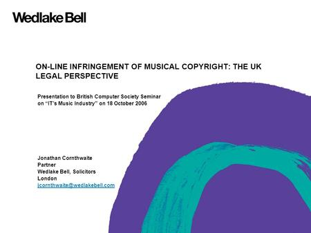 "ON-LINE INFRINGEMENT OF MUSICAL COPYRIGHT: THE UK LEGAL PERSPECTIVE Presentation to British Computer Society Seminar on ""IT's Music Industry"" on 18 October."