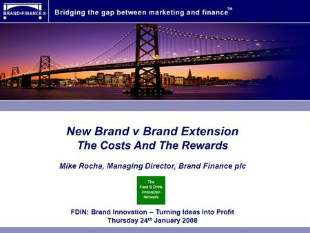 New Brand v Brand Extension The Costs And The Rewards Mike Rocha, Managing Director, Brand Finance plc FDIN: Brand Innovation – Turning Ideas Into Profit.