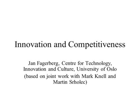 Innovation and Competitiveness Jan Fagerberg, Centre for Technology, Innovation and Culture, University of Oslo (based on joint work with Mark Knell and.
