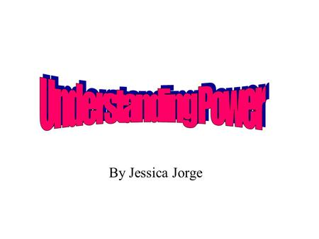 Understanding Power By Jessica Jorge.